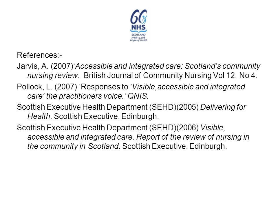 References:- Jarvis, A. (2007)'Accessible and integrated care: Scotland's community nursing review. British Journal of Community Nursing Vol 12, No 4.