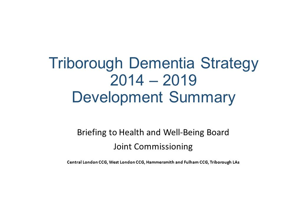 Triborough Dementia Strategy 2014 – 2019 Development Summary Briefing to Health and Well-Being Board Joint Commissioning Central London CCG, West Lond