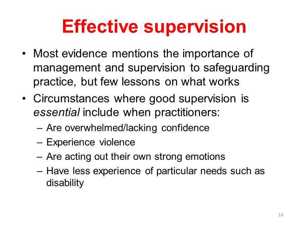 14 Most evidence mentions the importance of management and supervision to safeguarding practice, but few lessons on what works Circumstances where good supervision is essential include when practitioners: –Are overwhelmed/lacking confidence –Experience violence –Are acting out their own strong emotions –Have less experience of particular needs such as disability Effective supervision