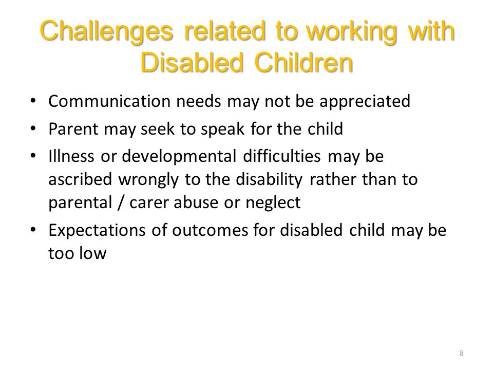 Challenges related to working with Disabled Children Communication needs may not be appreciated Parent may seek to speak for the child Illness or developmental difficulties may be ascribed wrongly to the disability rather than to parental / carer abuse or neglect Expectations of outcomes for disabled child may be too low 8