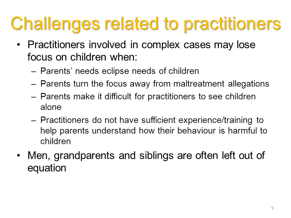 9 Practitioners involved in complex cases may lose focus on children when: –Parents' needs eclipse needs of children –Parents turn the focus away from maltreatment allegations –Parents make it difficult for practitioners to see children alone –Practitioners do not have sufficient experience/training to help parents understand how their behaviour is harmful to children Men, grandparents and siblings are often left out of equation Challenges related to practitioners
