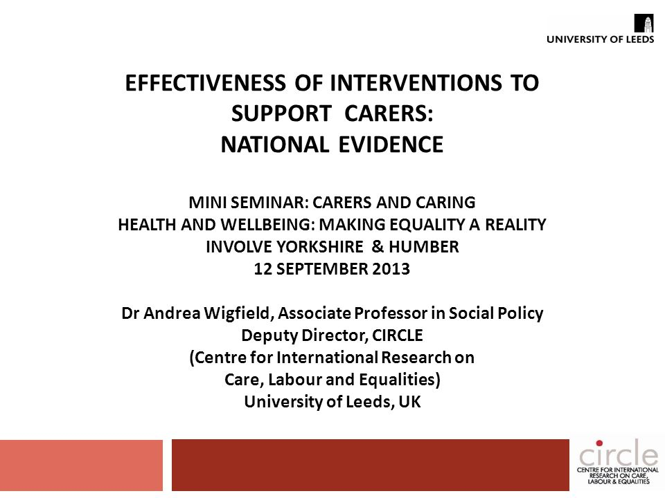 EFFECTIVENESS OF INTERVENTIONS TO SUPPORT CARERS: NATIONAL EVIDENCE MINI SEMINAR: CARERS AND CARING HEALTH AND WELLBEING: MAKING EQUALITY A REALITY INVOLVE YORKSHIRE & HUMBER 12 SEPTEMBER 2013 Dr Andrea Wigfield, Associate Professor in Social Policy Deputy Director, CIRCLE (Centre for International Research on Care, Labour and Equalities) University of Leeds, UK