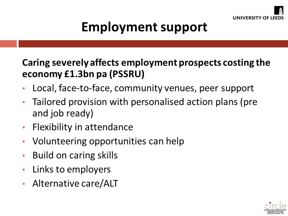 Employment support Caring severely affects employment prospects costing the economy £1.3bn pa (PSSRU) Local, face-to-face, community venues, peer support Tailored provision with personalised action plans (pre and job ready) Flexibility in attendance Volunteering opportunities can help Build on caring skills Links to employers Alternative care/ALT