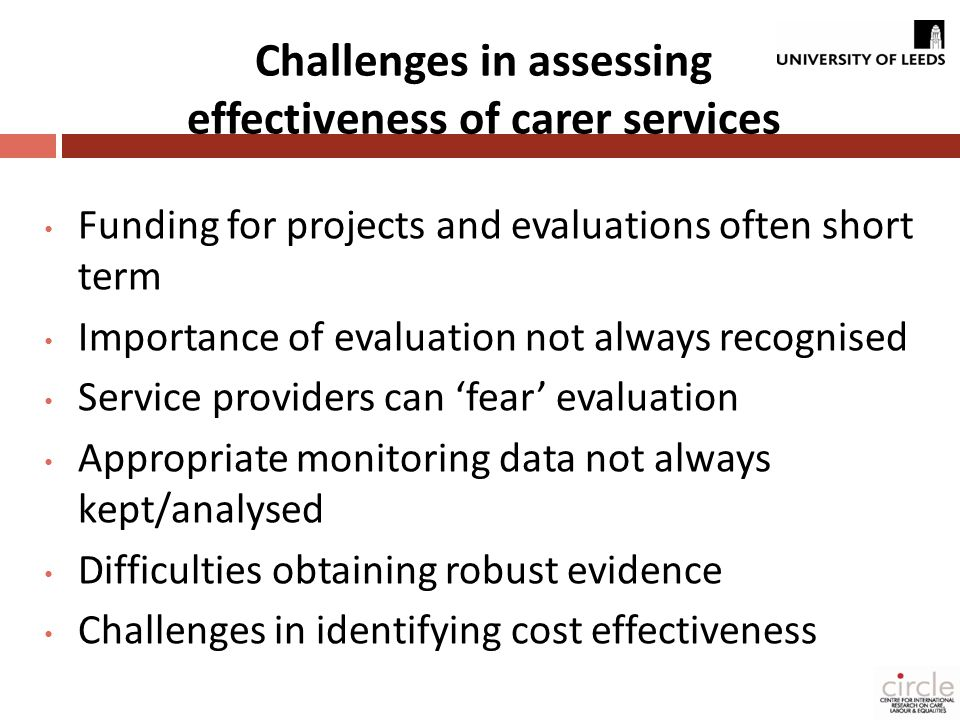 Challenges in assessing effectiveness of carer services Funding for projects and evaluations often short term Importance of evaluation not always recognised Service providers can 'fear' evaluation Appropriate monitoring data not always kept/analysed Difficulties obtaining robust evidence Challenges in identifying cost effectiveness