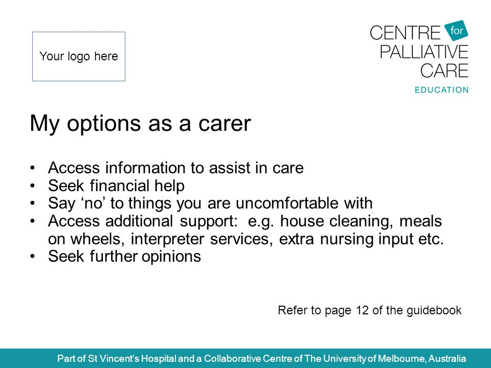 My options as a carer Part of St Vincent's Hospital and a Collaborative Centre of The University of Melbourne, Australia Access information to assist in care Seek financial help Say 'no' to things you are uncomfortable with Access additional support: e.g.