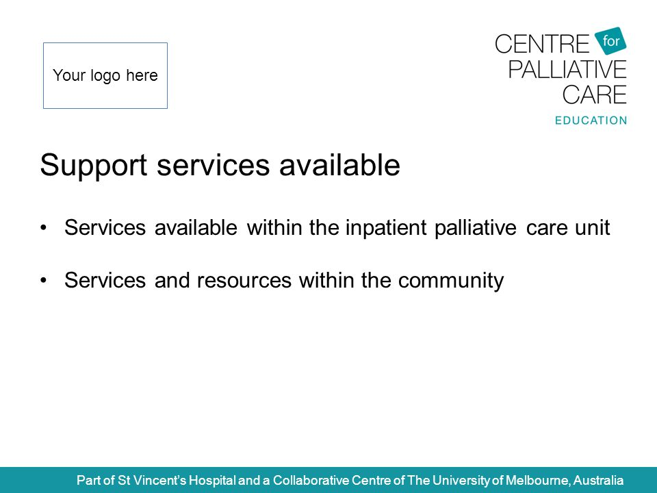 Support services available Part of St Vincent's Hospital and a Collaborative Centre of The University of Melbourne, Australia Services available within the inpatient palliative care unit Services and resources within the community Your logo here