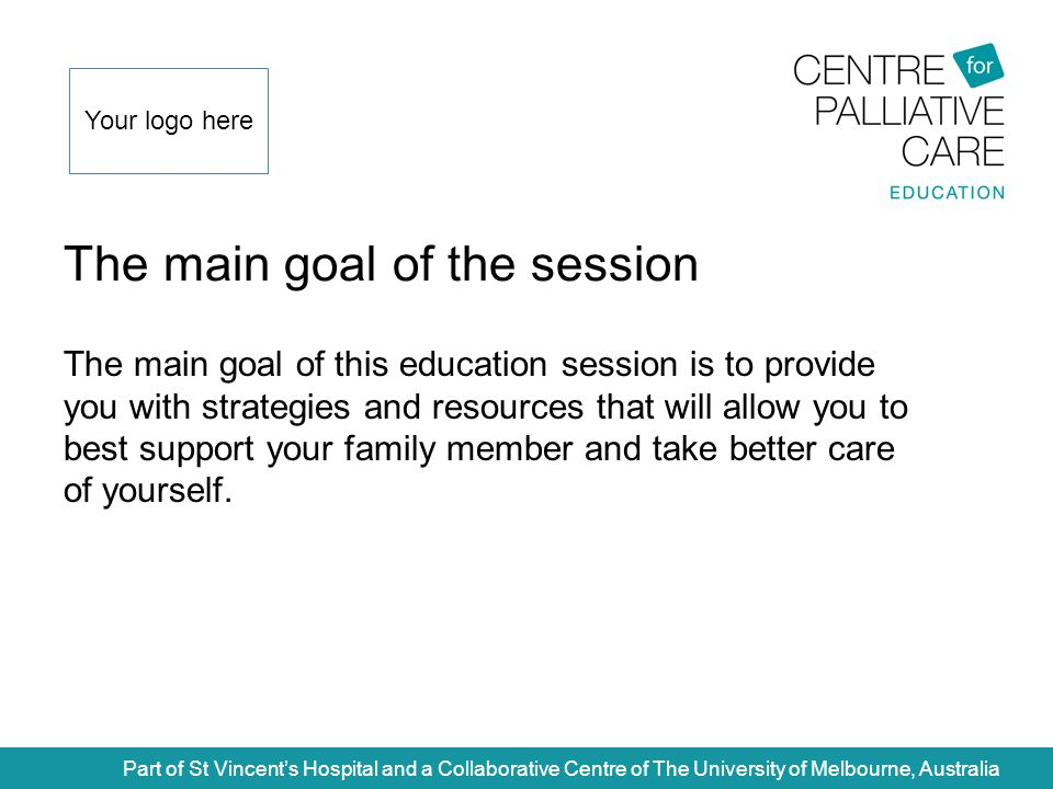 The main goal of the session Part of St Vincent's Hospital and a Collaborative Centre of The University of Melbourne, Australia The main goal of this education session is to provide you with strategies and resources that will allow you to best support your family member and take better care of yourself.