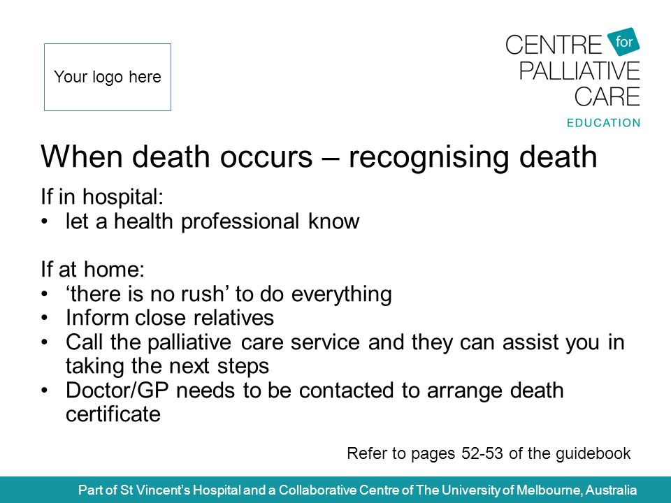 When death occurs – recognising death Part of St Vincent's Hospital and a Collaborative Centre of The University of Melbourne, Australia If in hospital: let a health professional know If at home: 'there is no rush' to do everything Inform close relatives Call the palliative care service and they can assist you in taking the next steps Doctor/GP needs to be contacted to arrange death certificate Refer to pages 52-53 of the guidebook Your logo here