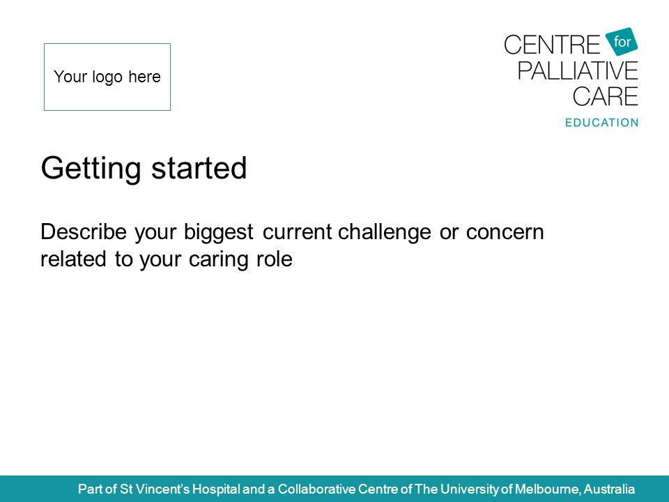 Getting started Part of St Vincent's Hospital and a Collaborative Centre of The University of Melbourne, Australia Describe your biggest current challenge or concern related to your caring role Your logo here