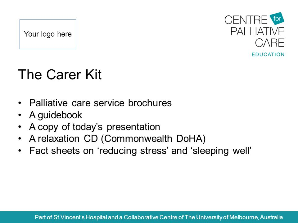 The Carer Kit Part of St Vincent's Hospital and a Collaborative Centre of The University of Melbourne, Australia Palliative care service brochures A guidebook A copy of today's presentation A relaxation CD (Commonwealth DoHA) Fact sheets on 'reducing stress' and 'sleeping well' Your logo here