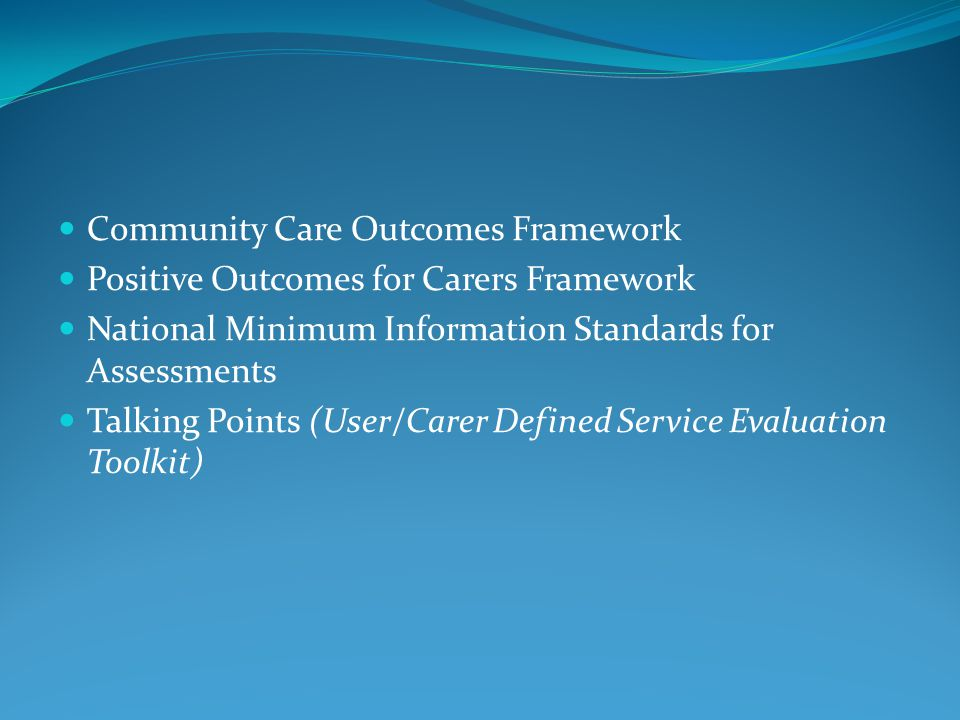 Community Care Outcomes Framework Positive Outcomes for Carers Framework National Minimum Information Standards for Assessments Talking Points (User/Carer Defined Service Evaluation Toolkit)