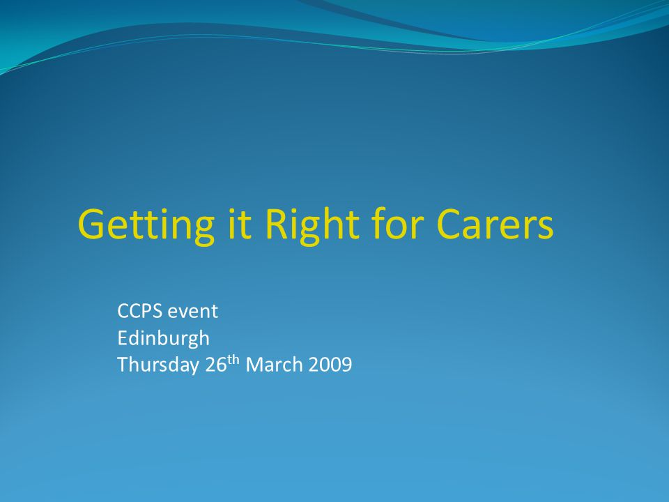 CCPS event Edinburgh Thursday 26 th March 2009 Getting it Right for Carers