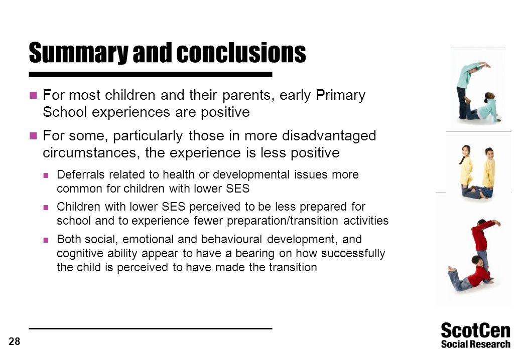 28 Summary and conclusions For most children and their parents, early Primary School experiences are positive For some, particularly those in more disadvantaged circumstances, the experience is less positive Deferrals related to health or developmental issues more common for children with lower SES Children with lower SES perceived to be less prepared for school and to experience fewer preparation/transition activities Both social, emotional and behavioural development, and cognitive ability appear to have a bearing on how successfully the child is perceived to have made the transition