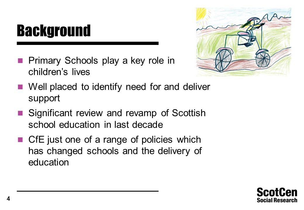4 Background Primary Schools play a key role in children's lives Well placed to identify need for and deliver support Significant review and revamp of Scottish school education in last decade CfE just one of a range of policies which has changed schools and the delivery of education