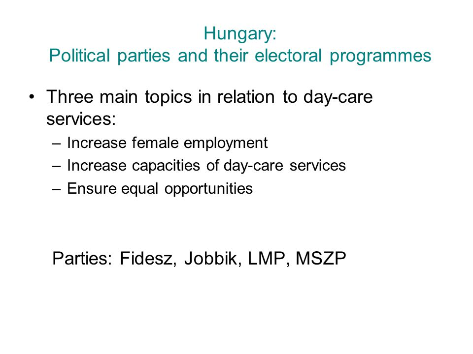 Hungary: Political parties and their electoral programmes Three main topics in relation to day-care services: –Increase female employment –Increase ca