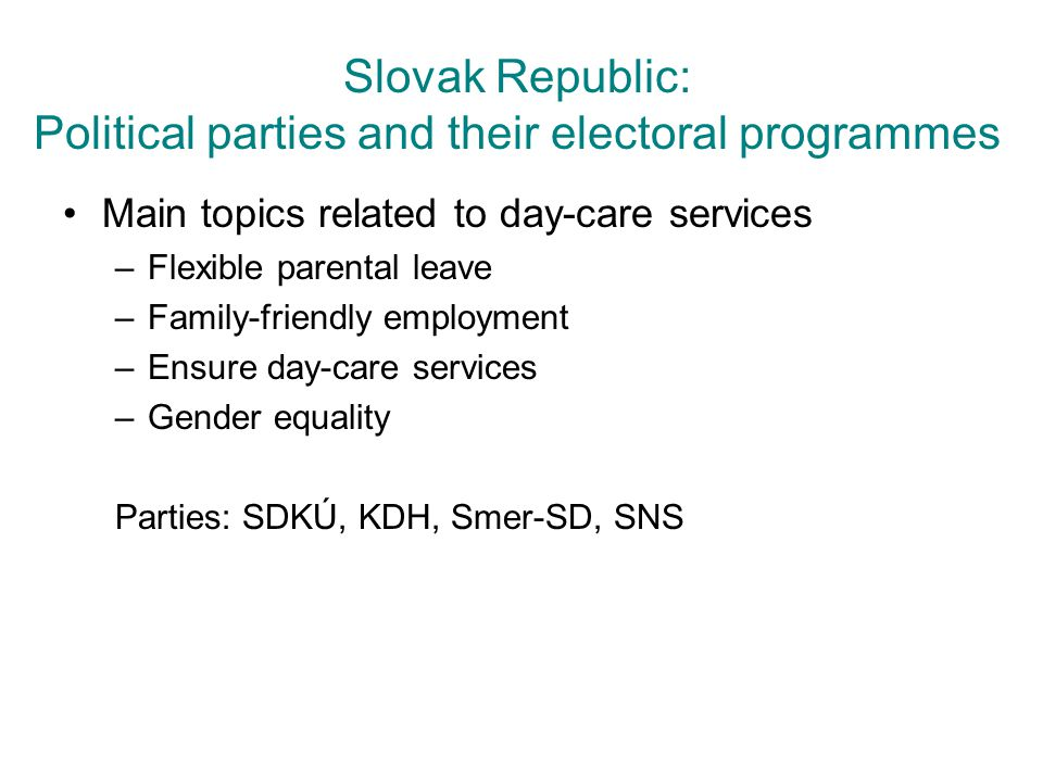 Slovak Republic: Political parties and their electoral programmes Main topics related to day-care services –Flexible parental leave –Family-friendly e