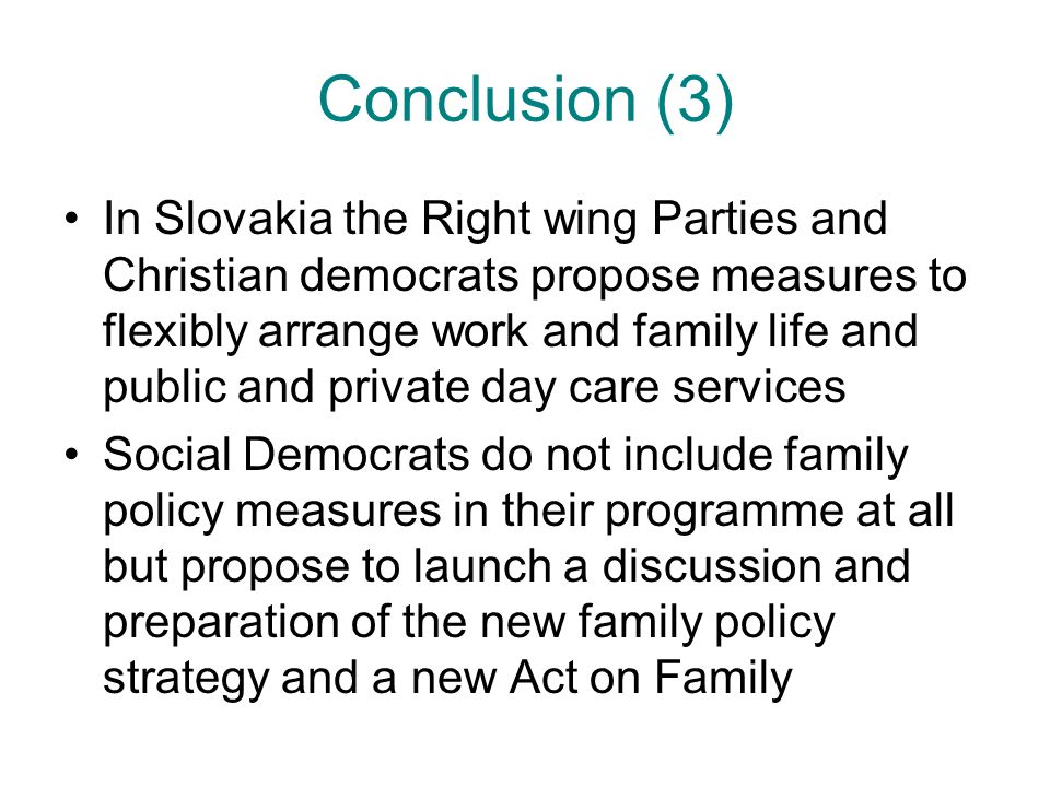 Conclusion (3) In Slovakia the Right wing Parties and Christian democrats propose measures to flexibly arrange work and family life and public and private day care services Social Democrats do not include family policy measures in their programme at all but propose to launch a discussion and preparation of the new family policy strategy and a new Act on Family