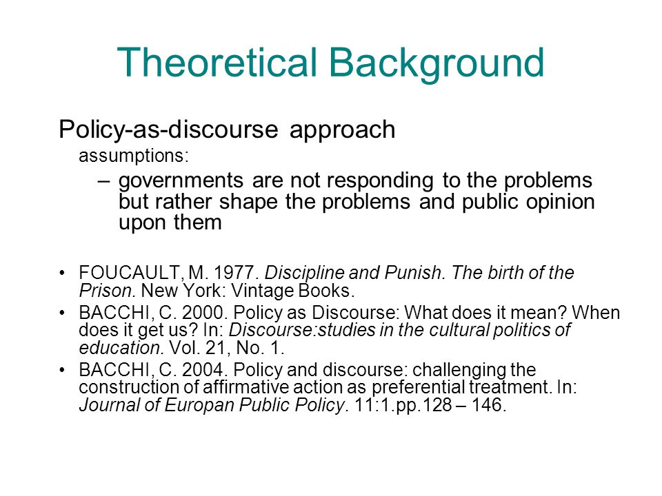 Theoretical Background Policy-as-discourse approach assumptions: –governments are not responding to the problems but rather shape the problems and pub