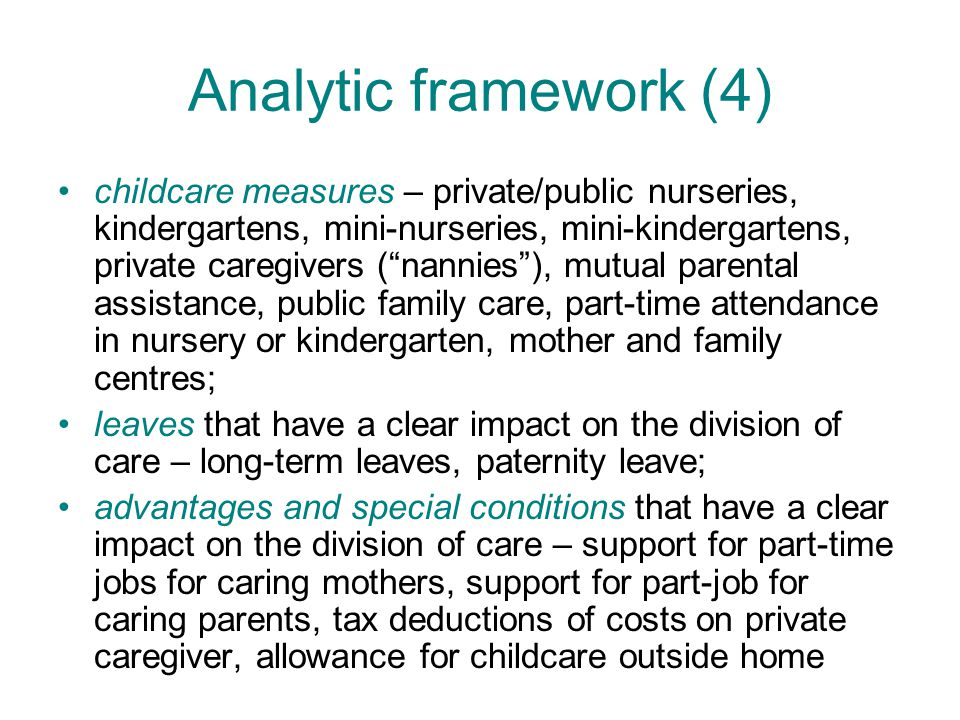 Analytic framework (4) childcare measures – private/public nurseries, kindergartens, mini-nurseries, mini-kindergartens, private caregivers ( nannies ), mutual parental assistance, public family care, part-time attendance in nursery or kindergarten, mother and family centres; leaves that have a clear impact on the division of care – long-term leaves, paternity leave; advantages and special conditions that have a clear impact on the division of care – support for part-time jobs for caring mothers, support for part-job for caring parents, tax deductions of costs on private caregiver, allowance for childcare outside home