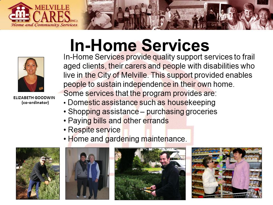 In-Home Services In-Home Services provide quality support services to frail aged clients, their carers and people with disabilities who live in the City of Melville.