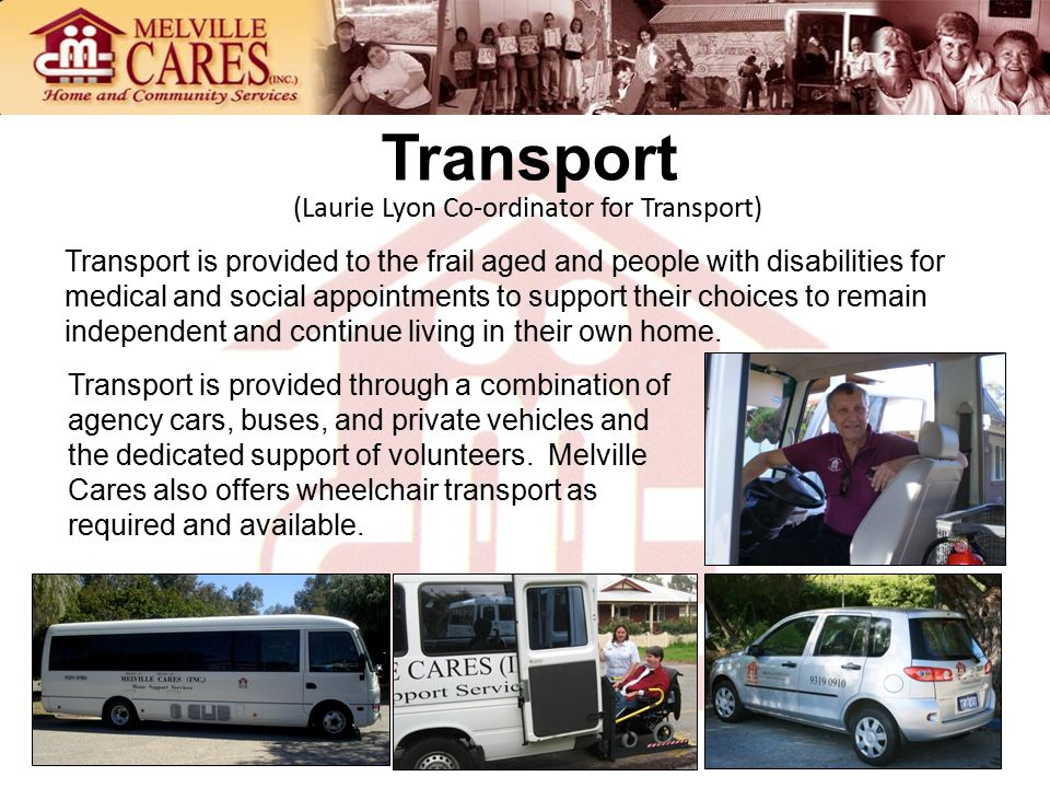 Transport (Laurie Lyon Co-ordinator for Transport) Transport is provided to the frail aged and people with disabilities for medical and social appointments to support their choices to remain independent and continue living in their own home.