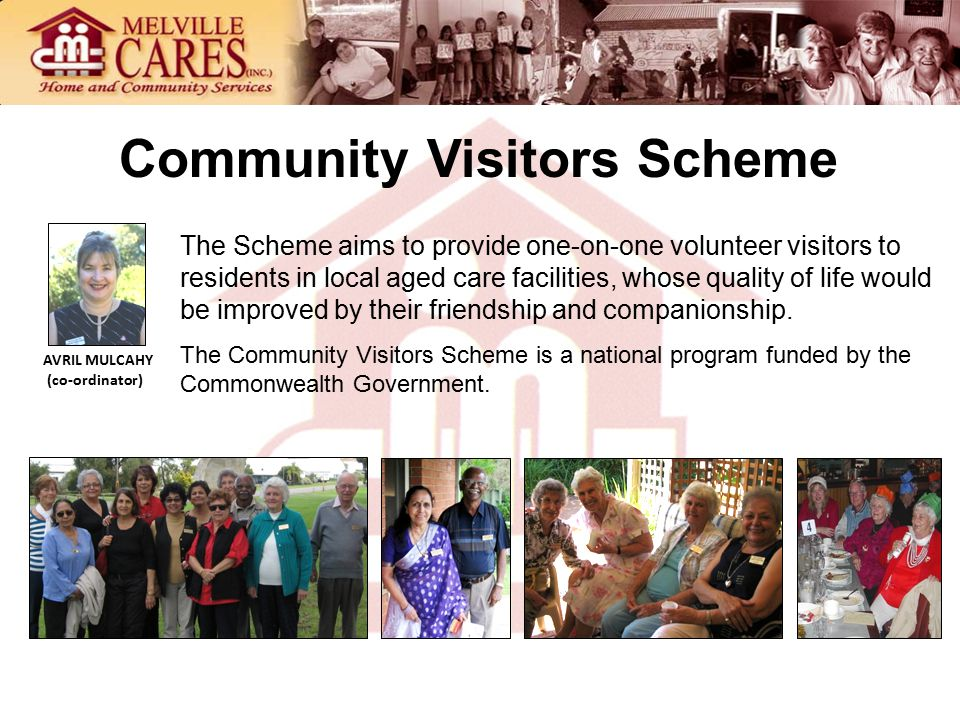 Community Visitors Scheme The Scheme aims to provide one-on-one volunteer visitors to residents in local aged care facilities, whose quality of life would be improved by their friendship and companionship.