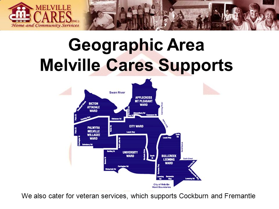 Geographic Area Melville Cares Supports We also cater for veteran services, which supports Cockburn and Fremantle