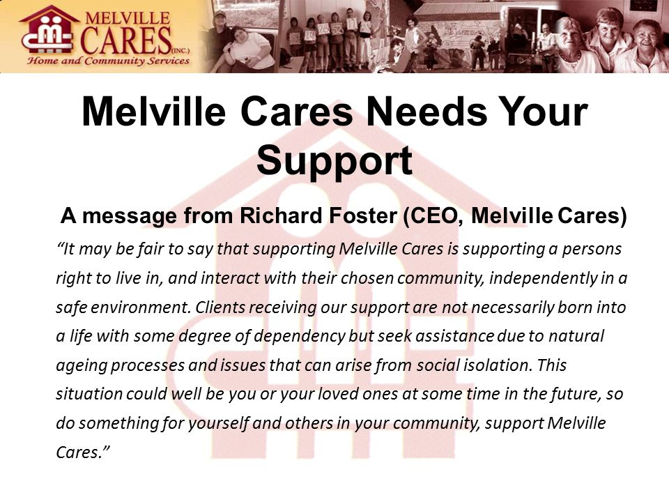 Melville Cares Needs Your Support A message from Richard Foster (CEO, Melville Cares) It may be fair to say that supporting Melville Cares is supporting a persons right to live in, and interact with their chosen community, independently in a safe environment.