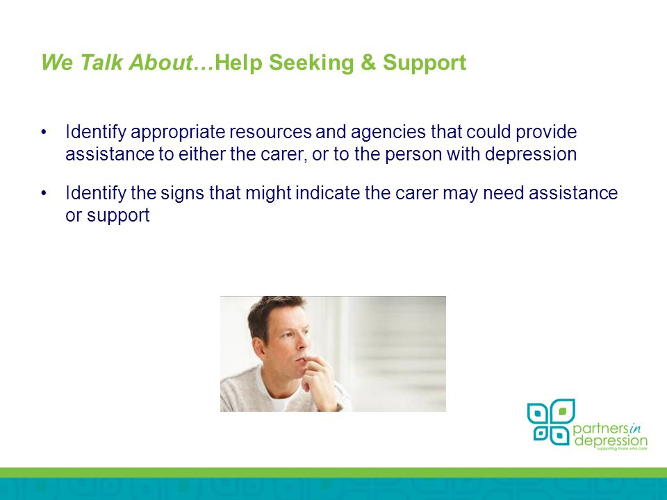 We Talk About…Help Seeking & Support Identify appropriate resources and agencies that could provide assistance to either the carer, or to the person with depression Identify the signs that might indicate the carer may need assistance or support