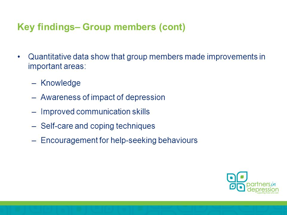 Key findings– Group members (cont) Quantitative data show that group members made improvements in important areas: –Knowledge –Awareness of impact of depression –Improved communication skills –Self-care and coping techniques –Encouragement for help-seeking behaviours