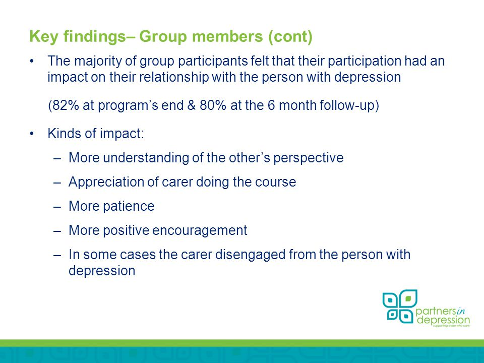 Key findings– Group members (cont) The majority of group participants felt that their participation had an impact on their relationship with the person with depression (82% at program's end & 80% at the 6 month follow-up) Kinds of impact: –More understanding of the other's perspective –Appreciation of carer doing the course –More patience –More positive encouragement –In some cases the carer disengaged from the person with depression