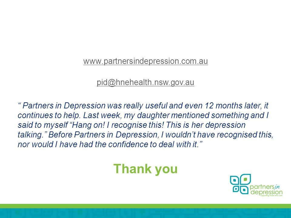 www.partnersindepression.com.au pid@hnehealth.nsw.gov.au Partners in Depression was really useful and even 12 months later, it continues to help.