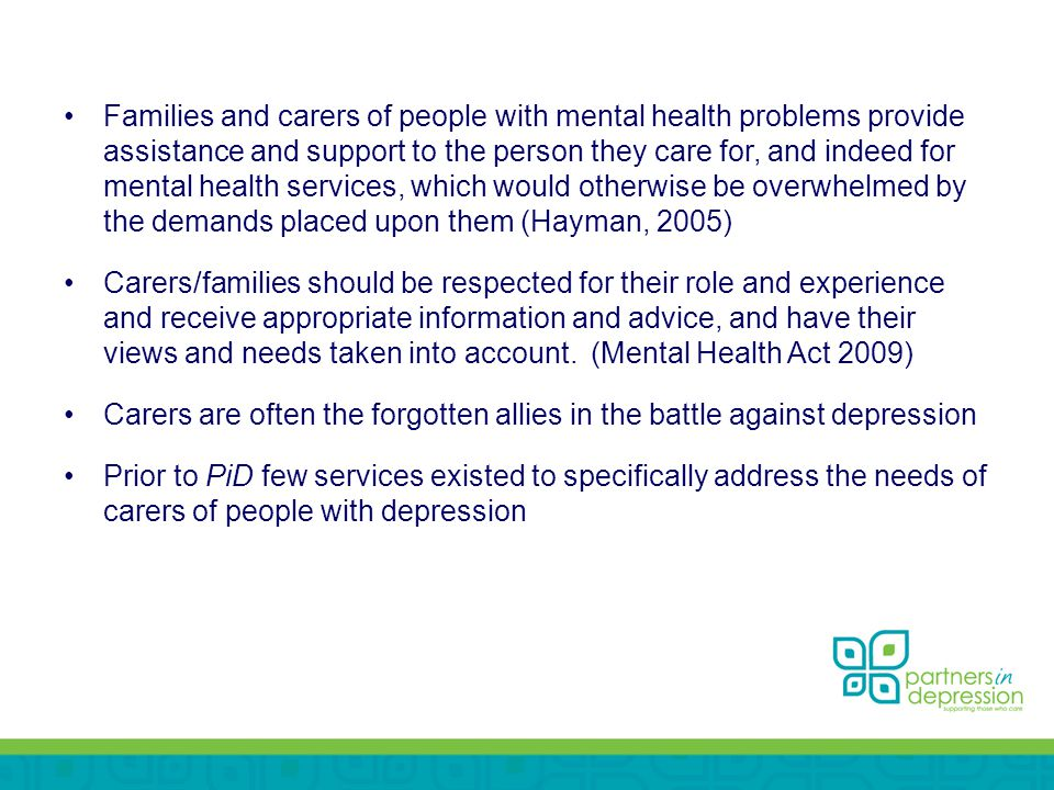 Families and carers of people with mental health problems provide assistance and support to the person they care for, and indeed for mental health services, which would otherwise be overwhelmed by the demands placed upon them (Hayman, 2005) Carers/families should be respected for their role and experience and receive appropriate information and advice, and have their views and needs taken into account.(Mental Health Act 2009) Carers are often the forgotten allies in the battle against depression Prior to PiD few services existed to specifically address the needs of carers of people with depression
