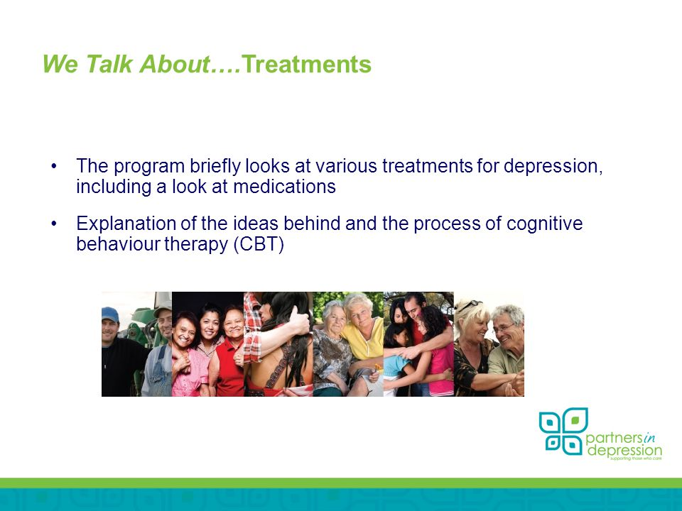 We Talk About….Treatments The program briefly looks at various treatments for depression, including a look at medications Explanation of the ideas behind and the process of cognitive behaviour therapy (CBT)