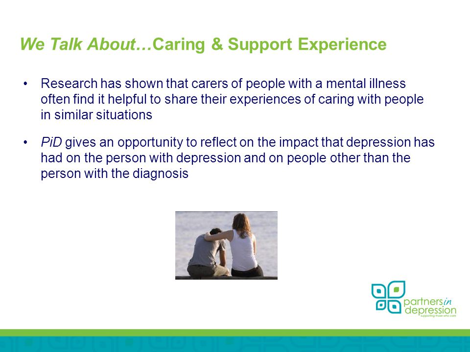 We Talk About…Caring & Support Experience Research has shown that carers of people with a mental illness often find it helpful to share their experiences of caring with people in similar situations PiD gives an opportunity to reflect on the impact that depression has had on the person with depression and on people other than the person with the diagnosis