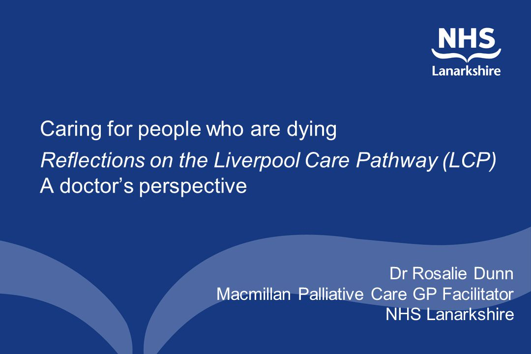 Caring for people who are dying Reflections on the Liverpool Care Pathway (LCP) A doctor's perspective Dr Rosalie Dunn Macmillan Palliative Care GP Facilitator NHS Lanarkshire