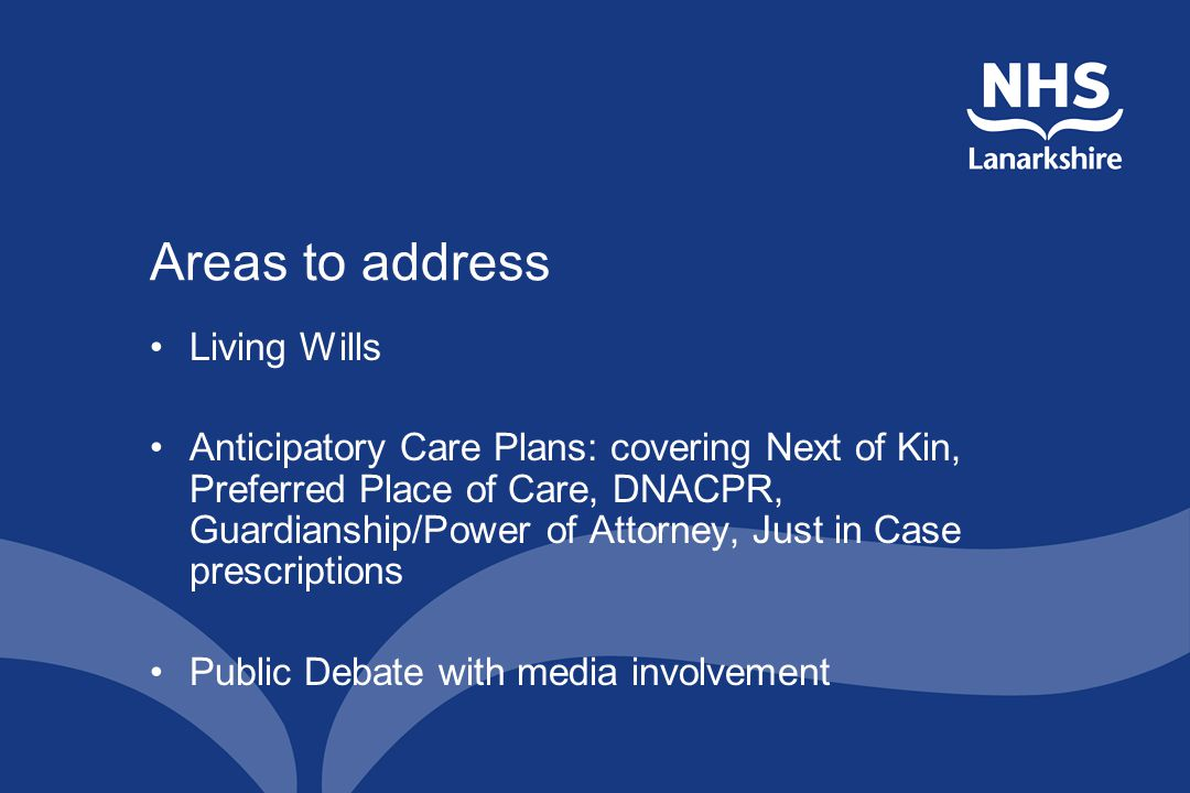 Areas to address Living Wills Anticipatory Care Plans: covering Next of Kin, Preferred Place of Care, DNACPR, Guardianship/Power of Attorney, Just in Case prescriptions Public Debate with media involvement