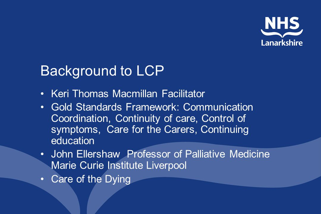 Background to LCP Keri Thomas Macmillan Facilitator Gold Standards Framework: Communication Coordination, Continuity of care, Control of symptoms, Care for the Carers, Continuing education John Ellershaw Professor of Palliative Medicine Marie Curie Institute Liverpool Care of the Dying