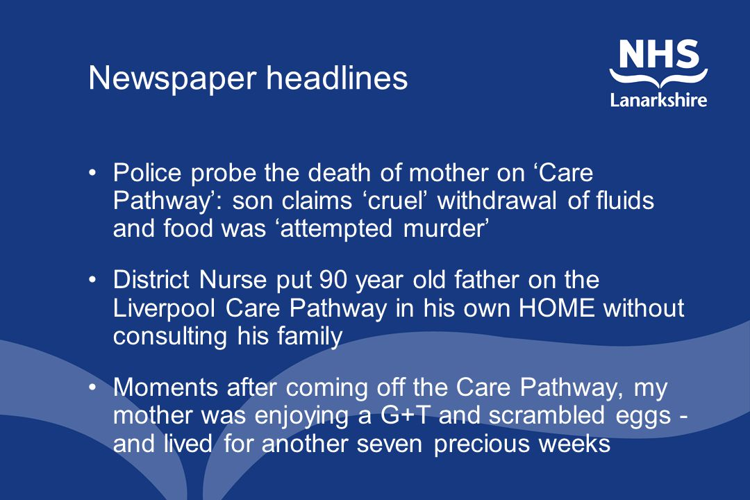 Newspaper headlines Police probe the death of mother on 'Care Pathway': son claims 'cruel' withdrawal of fluids and food was 'attempted murder' District Nurse put 90 year old father on the Liverpool Care Pathway in his own HOME without consulting his family Moments after coming off the Care Pathway, my mother was enjoying a G+T and scrambled eggs - and lived for another seven precious weeks