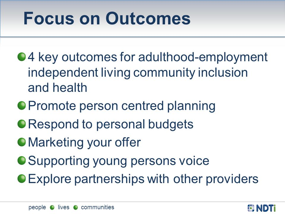 people lives communities Focus on Outcomes 4 key outcomes for adulthood-employment independent living community inclusion and health Promote person centred planning Respond to personal budgets Marketing your offer Supporting young persons voice Explore partnerships with other providers