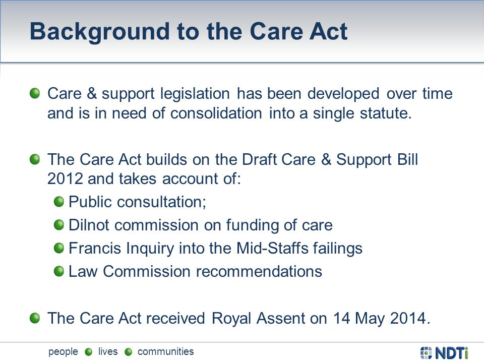 people lives communities Background to the Care Act Care & support legislation has been developed over time and is in need of consolidation into a single statute.