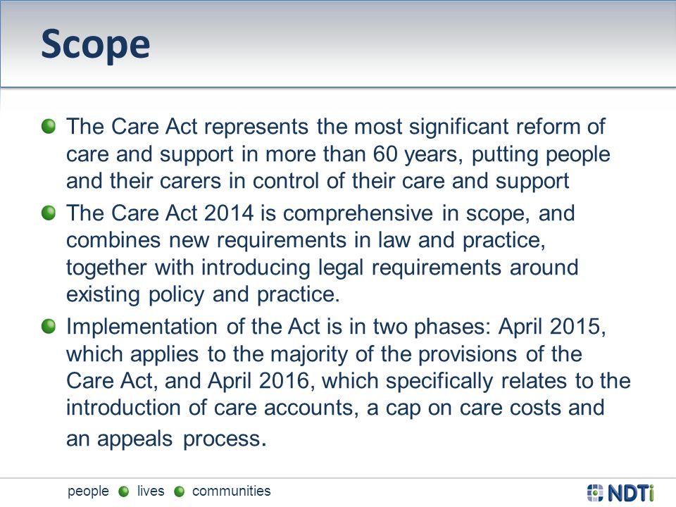 people lives communities Scope The Care Act represents the most significant reform of care and support in more than 60 years, putting people and their carers in control of their care and support The Care Act 2014 is comprehensive in scope, and combines new requirements in law and practice, together with introducing legal requirements around existing policy and practice.