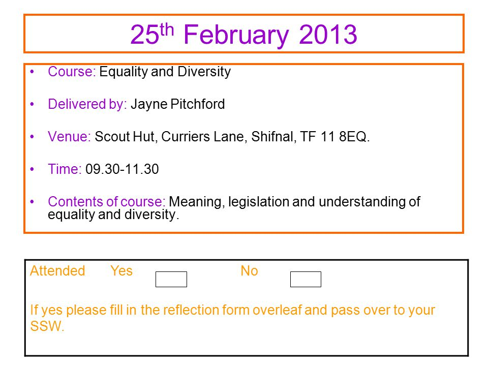 25 th February 2013 Course: Equality and Diversity Delivered by: Jayne Pitchford Venue: Scout Hut, Curriers Lane, Shifnal, TF 11 8EQ.