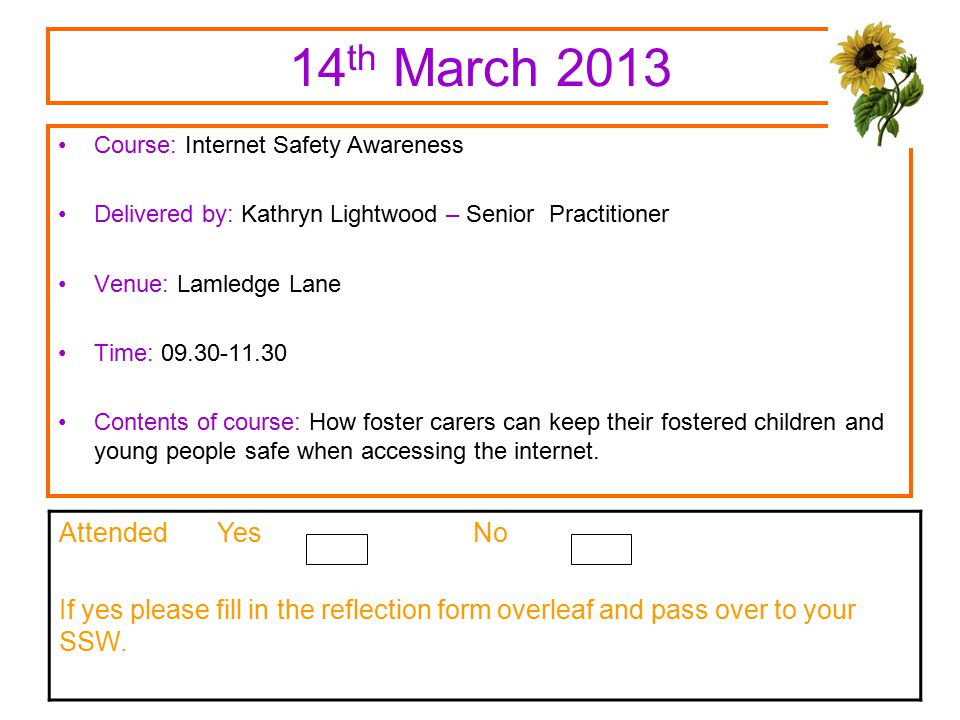 14 th March 2013 Course: Internet Safety Awareness Delivered by: Kathryn Lightwood – Senior Practitioner Venue: Lamledge Lane Time: 09.30-11.30 Contents of course: How foster carers can keep their fostered children and young people safe when accessing the internet.