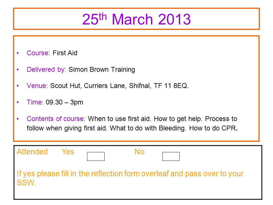 25 th March 2013 Course: First Aid Delivered by: Simon Brown Training Venue: Scout Hut, Curriers Lane, Shifnal, TF 11 8EQ.