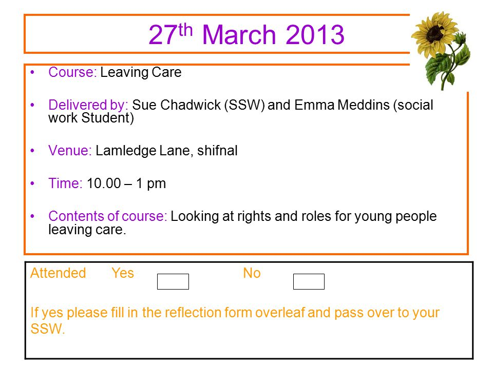 27 th March 2013 Course: Leaving Care Delivered by: Sue Chadwick (SSW) and Emma Meddins (social work Student) Venue: Lamledge Lane, shifnal Time: 10.00 – 1 pm Contents of course: Looking at rights and roles for young people leaving care.
