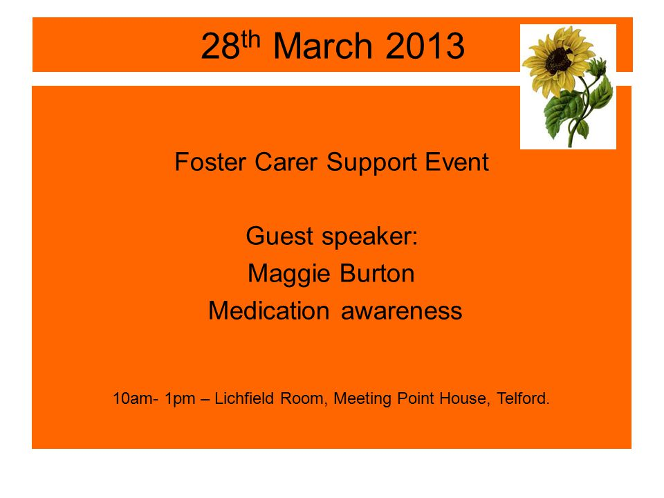 28 th March 2013 Foster Carer Support Event Guest speaker: Maggie Burton Medication awareness 10am- 1pm – Lichfield Room, Meeting Point House, Telford.