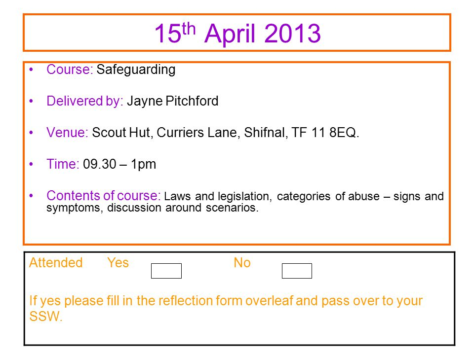 15 th April 2013 Course: Safeguarding Delivered by: Jayne Pitchford Venue: Scout Hut, Curriers Lane, Shifnal, TF 11 8EQ.