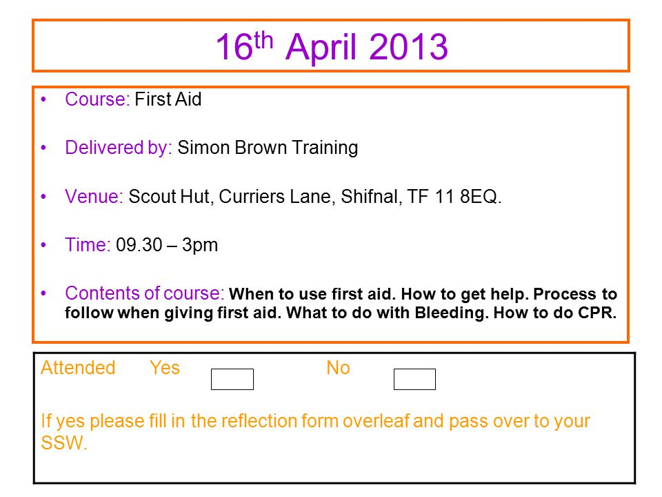 16 th April 2013 Course: First Aid Delivered by: Simon Brown Training Venue: Scout Hut, Curriers Lane, Shifnal, TF 11 8EQ.
