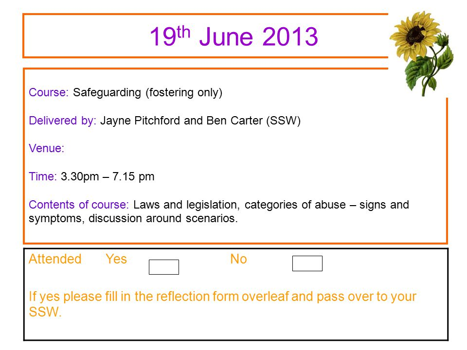 19 th June 2013 Course: Safeguarding (fostering only) Delivered by: Jayne Pitchford and Ben Carter (SSW) Venue: Time: 3.30pm – 7.15 pm Contents of course: Laws and legislation, categories of abuse – signs and symptoms, discussion around scenarios.